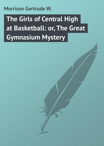 Morrison Gertrude W. The Girls of Central High at Basketball: or, The Great Gymnasium Mystery недорого