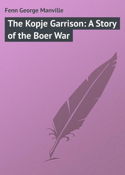 Fenn George Manville The Kopje Garrison: A Story of the Boer War fenn george manville the story of antony grace