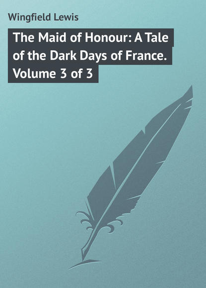 Wingfield Lewis The Maid of Honour: A Tale of the Dark Days of France. Volume 3 of 3 the course of honour