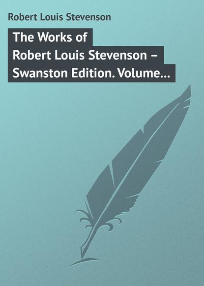 Роберт Льюис Стивенсон The Works of Robert Louis Stevenson – Swanston Edition. Volume 18 robert louis stevenson the complete novels of robert louis stevenson all 13 novels in one edition