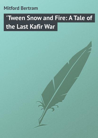 Фото - Mitford Bertram 'Tween Snow and Fire: A Tale of the Last Kafir War mitford bertram the red derelict
