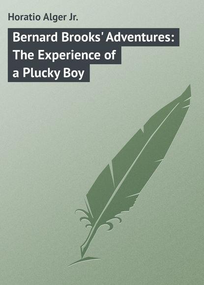 Alger Horatio Jr. Bernard Brooks' Adventures: The Experience of a Plucky Boy alger horatio jr bernard brooks adventures the experience of a plucky boy
