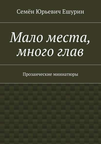 Семён Юрьевич Ешурин Мало места, многоглав. Прозаические миниатюры оксана логашова лирические миниатюры