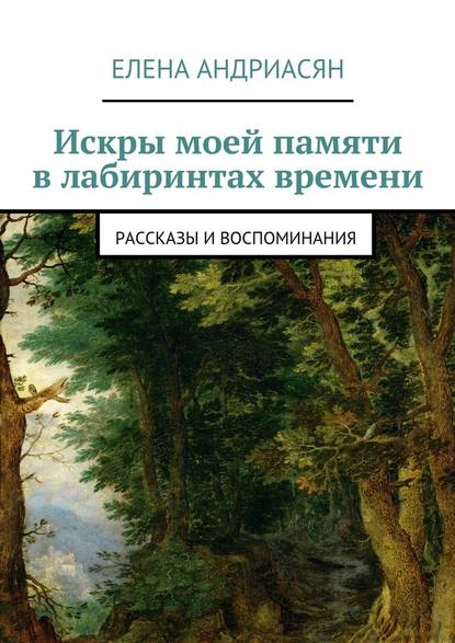 Елена Генриховна Андриасян Искры моей памяти влабиринтах времени. Рассказы ивоспоминания