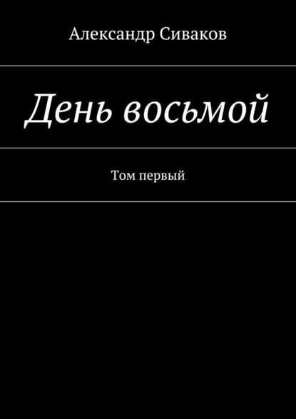 Александр Сиваков День восьмой. Том первый арджилли м восьмой день недели необычные современные сказки