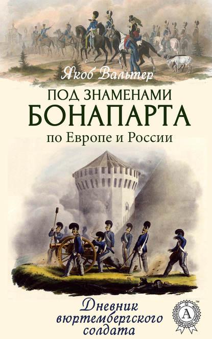 Под знаменами Бонапарта по Европе и России.