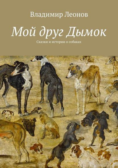 Владимир Леонов Мой друг Дымок. Сказки и истории о собаках