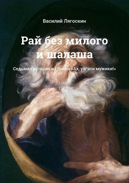 Василий Лягоскин Рай без милого ишалаша. Седьмая история изцикла «Ах, уж эти мужики!»