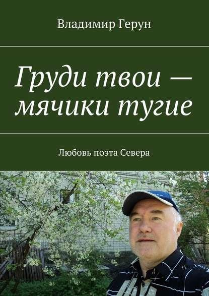 Фото - Владимир Герун Груди твои – мячики тугие. Любовь поэта Севера владимир герун моему северу и
