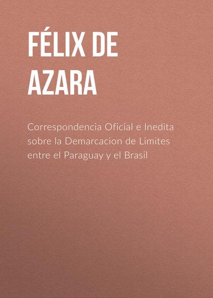 Félix de Azara Correspondencia Oficial e Inedita sobre la Demarcacion de Limites entre el Paraguay y el Brasil