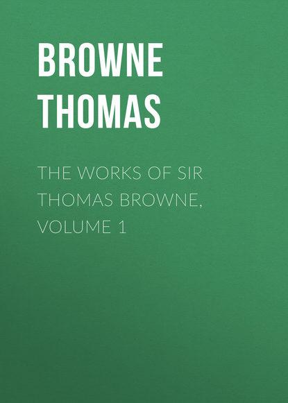 Browne Thomas The Works of Sir Thomas Browne, Volume 1 william roper the life of sir thomas more