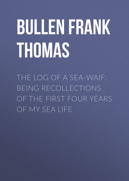 Bullen Frank Thomas The Log of a Sea-Waif: Being Recollections of the First Four Years of My Sea Life