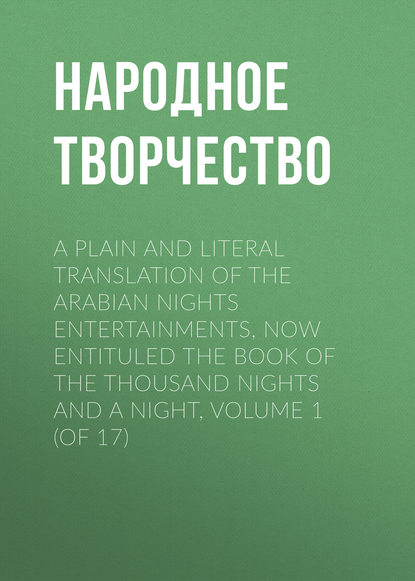 Народное творчество A plain and literal translation of the Arabian nights entertainments, now entituled The Book of the Thousand Nights and a Night, Volume 1 (of 17) недорого