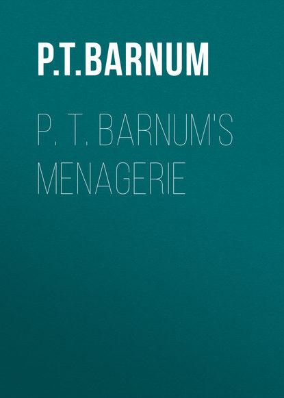 Barnum Phineas Taylor P. T. Barnum's Menagerie barnum p the life of p t barnum