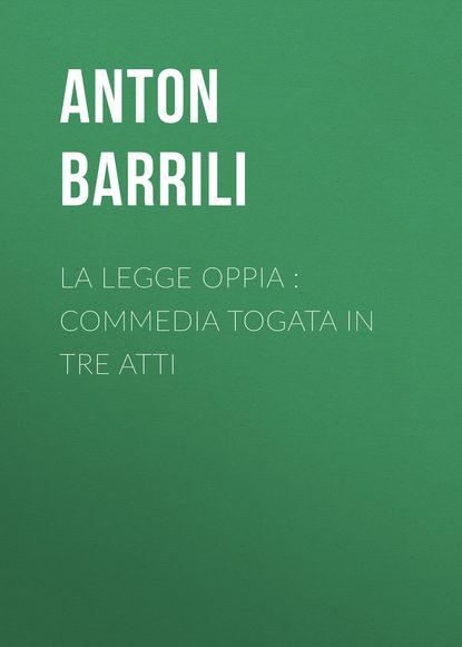 Фото - Barrili Anton Giulio La legge Oppia : commedia togata in tre atti giulio giorello la lujuria