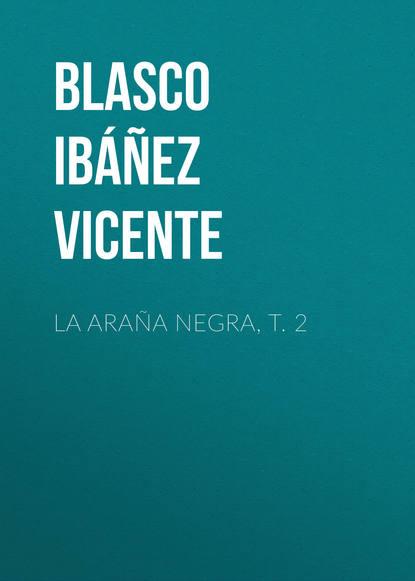 Висенте Бласко-Ибаньес La araña negra, t. 2 висенте бласко ибаньес die toten befehlen