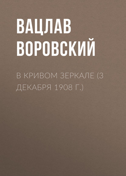 Вацлав Воровский В кривом зеркале (3 декабря 1908 г.) вацлав воровский алексей васильевич кольцов