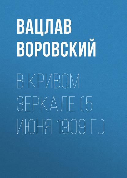Фото - Вацлав Воровский В кривом зеркале (5 июня 1909 г.) вацлав воровский в кривом зеркале 21 июня 1909 г