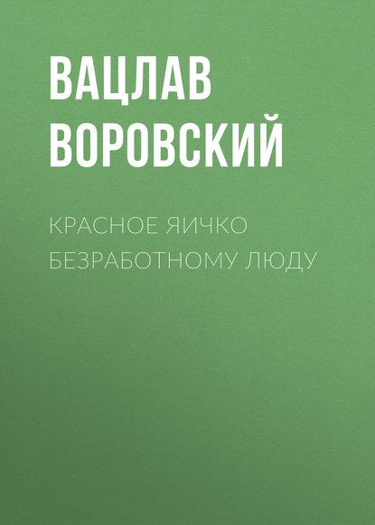 Вацлав Воровский Красное яичко безработному люду петр панкратов добрые люди хроника расказачивания