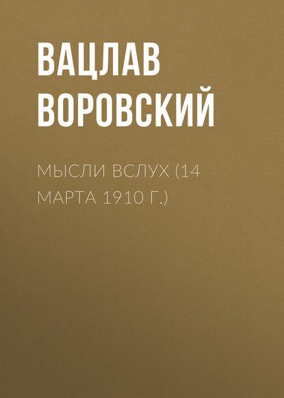 Вацлав Воровский Мысли вслух (14 марта 1910 г.)