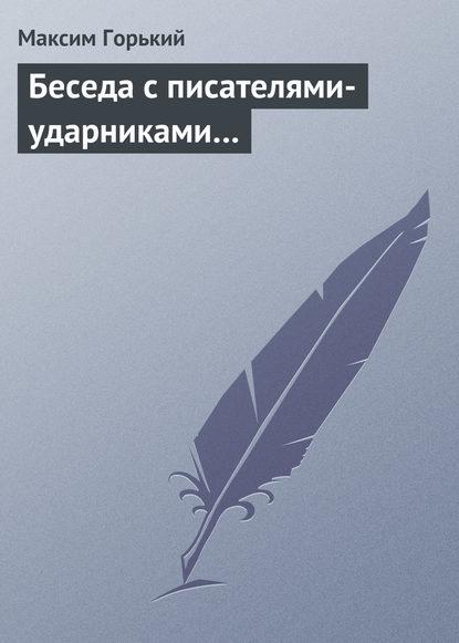 Максим Горький Беседа с писателями-ударниками… максим горький наша литература – влиятельнейшая литература в мире