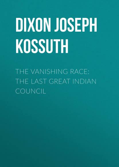 Dixon Joseph Kossuth The Vanishing Race: The Last Great Indian Council sean dixon the last days of the lacuna cabal