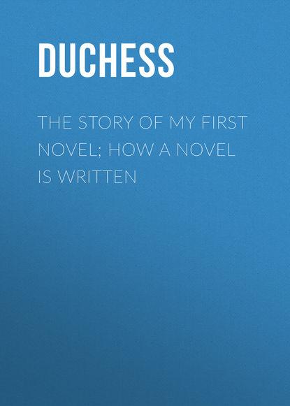 Duchess The story of my first novel; How a novel is written the gift a novel