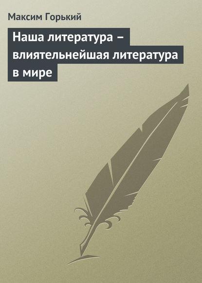 Максим Горький Наша литература – влиятельнейшая литература в мире максим горький наша литература – влиятельнейшая литература в мире