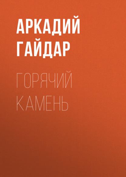 Аркадий Гайдар. Горячий камень