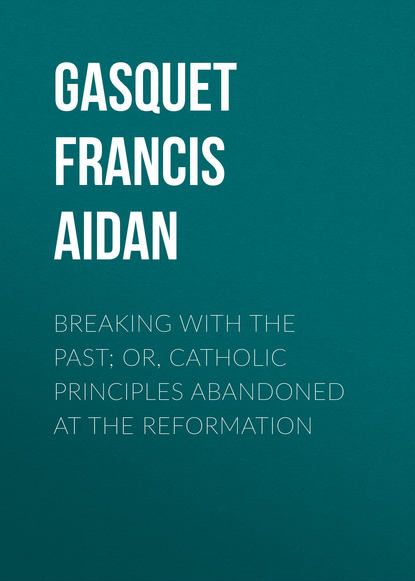 Gasquet Francis Aidan Breaking with the Past; Or, Catholic Principles Abandoned at the Reformation francis pryor paths to the past