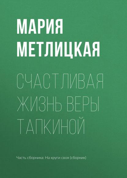 Мария Метлицкая Счастливая жизнь Веры Тапкиной мария златая вера