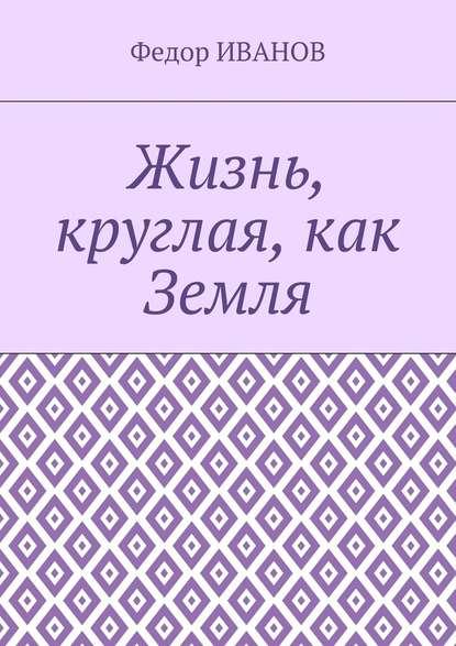 цена на Федор Иванов Жизнь, круглая, как Земля