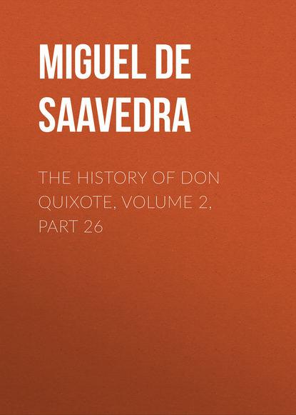 Фото - Мигель де Сервантес Сааведра The History of Don Quixote, Volume 2, Part 26 мигель де сервантес сааведра the history of don quixote volume 2 part 23