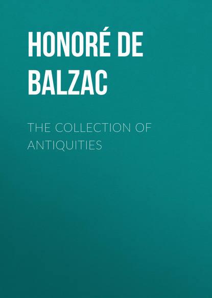 Фото - Оноре де Бальзак The Collection of Antiquities оноре де бальзак a prince of bohemia