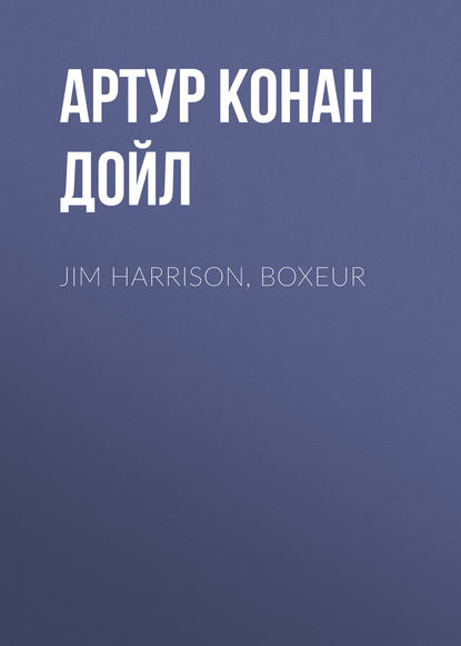 Артур Конан Дойл Jim Harrison, boxeur jim harrison true north