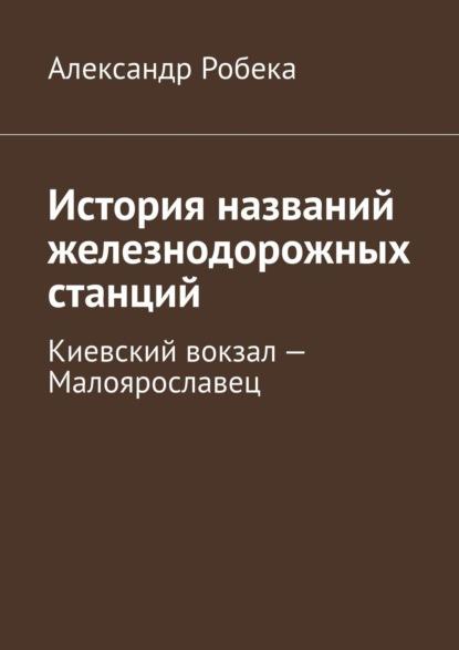 Александр Робека История названий железнодорожных станций. Киевский вокзал– Малоярославец