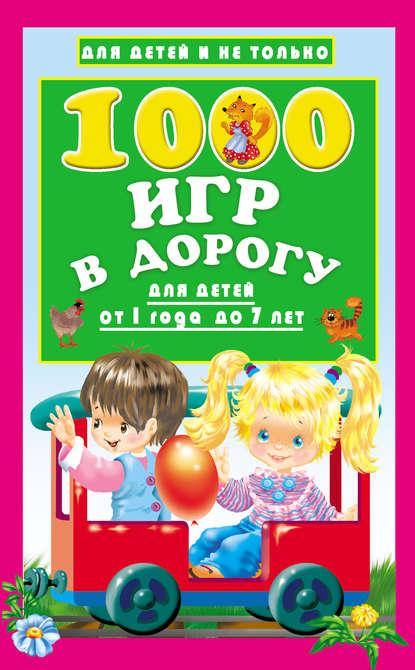 Группа авторов 1000 игр в дорогу для детей от 1 года до 7 лет данилова е 1000 упражнений и игр для обучения чтению от 3 до 7 лет