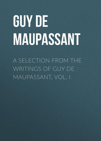 Ги де Мопассан A Selection from the Writings of Guy De Maupassant, Vol. I guy de maupassant dos leben fun a froy une vie roman