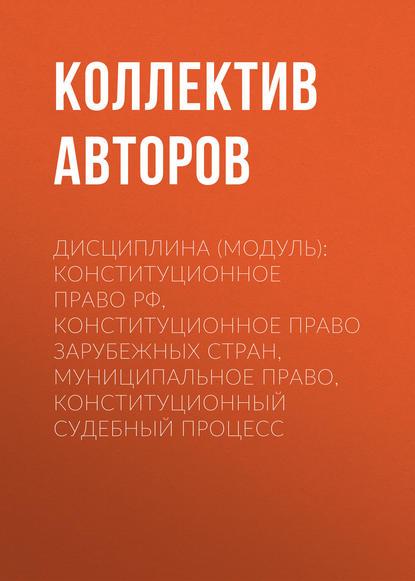 Коллектив авторов Дисциплина (модуль): конституционное право РФ, Конституционное право зарубежных стран, муниципальное право, Конституционный судебный процесс недорого
