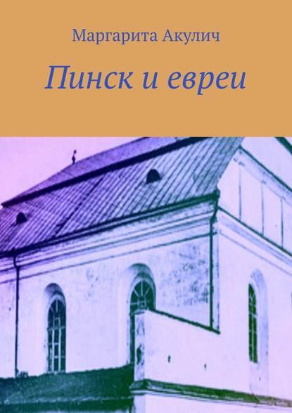 Маргарита Акулич Пинск иевреи. История, Холокост, наши дни