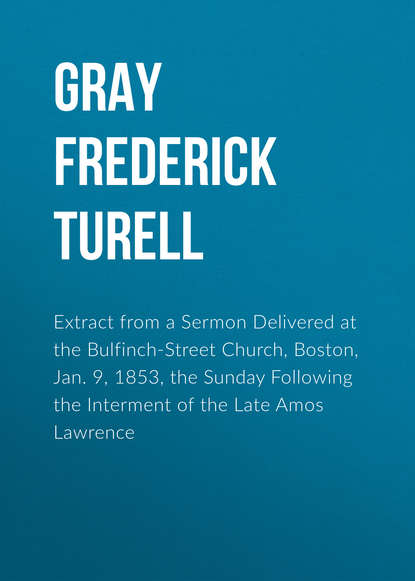 Gray Frederick Turell Extract from a Sermon Delivered at the Bulfinch-Street Church, Boston, Jan. 9, 1853, the Sunday Following the Interment of the Late Amos Lawrence bartlett frederick orin the wall street girl