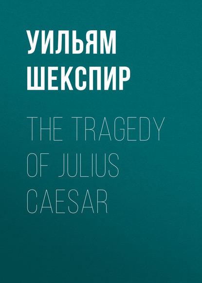 Уильям Шекспир The Tragedy of Julius Caesar уильям шекспир julius caesar