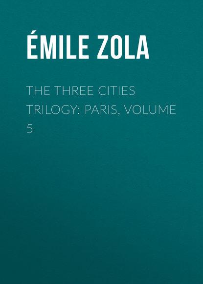 Эмиль Золя The Three Cities Trilogy: Paris, Volume 5 недорого