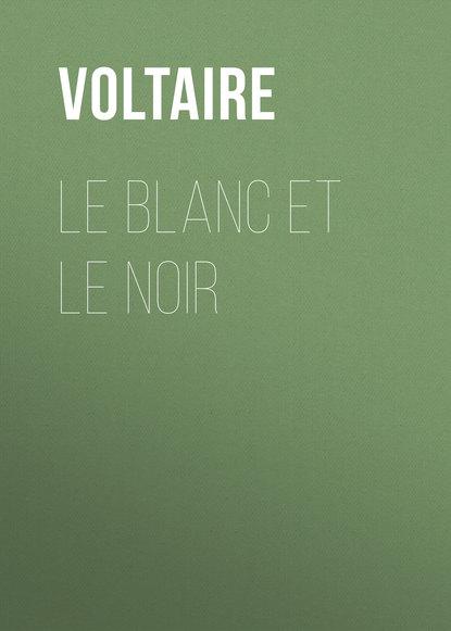 Вольтер Le Blanc et le Noir вольтер dialogues et entretiens philosophiques