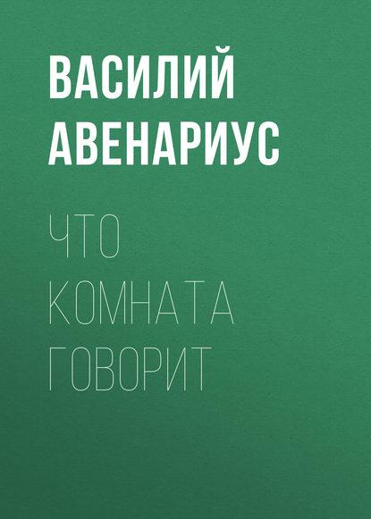 Василий Авенариус Что комната говорит недорого
