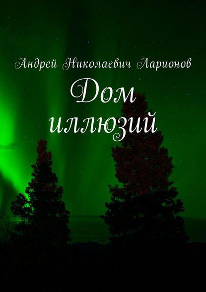 Андрей Николаевич Ларионов Дом иллюзий проекторы