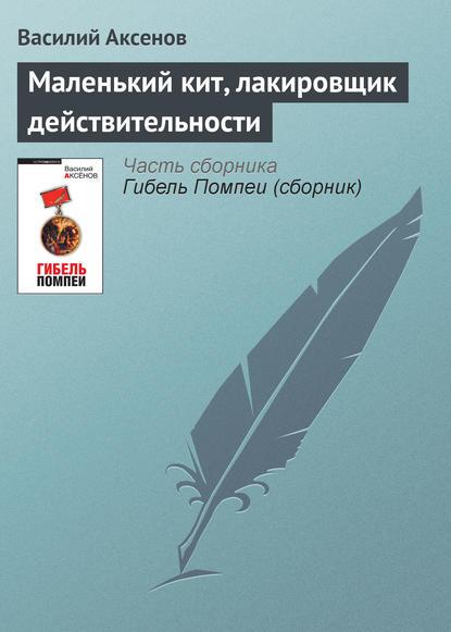 Василий Аксенов Маленький кит, лакировщик действительности
