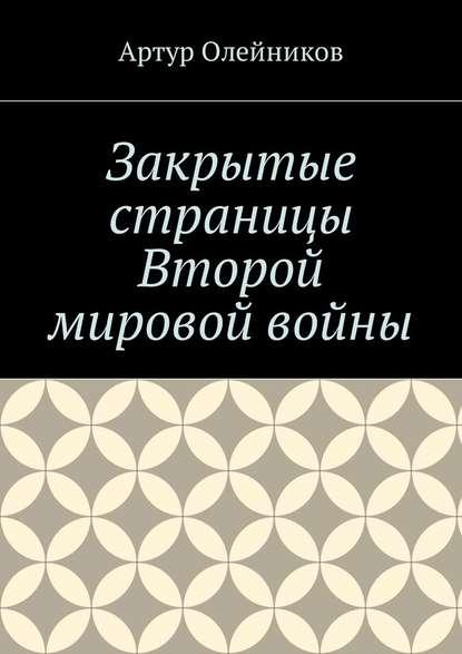 Артур Олейников Закрытые страницы Второй мировой войны артур олейников избранные произведения