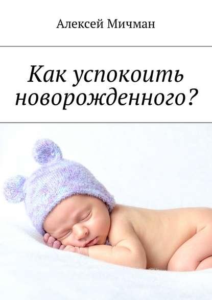 Алексей Мичман Как успокоить новорожденного? алексей мичман эмоциональное выгорание у офисных работников