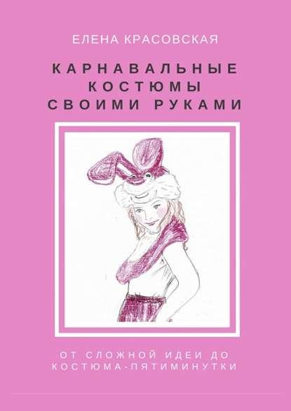 Елена Красовская Карнавальные костюмы своими руками. Отсложной идеи докостюма-пятиминутки